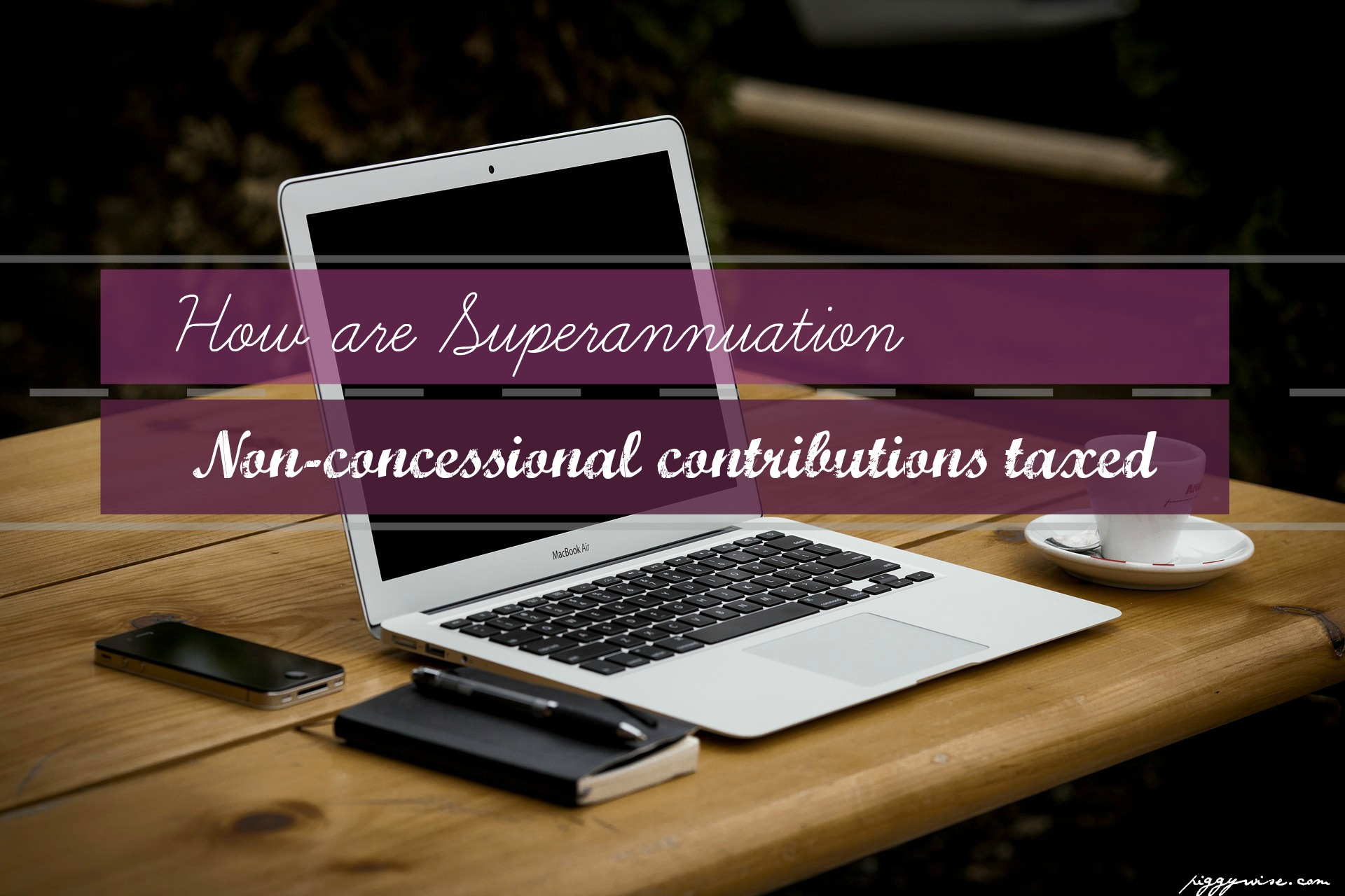 How are superannuation non-concessional contributions taxed